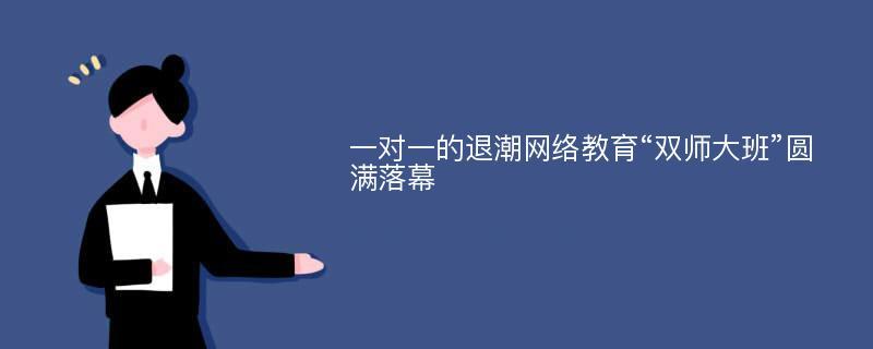 """一对一的退潮网络教育""""双师大班""""圆满落幕"""
