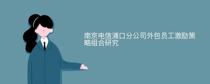 南京电信浦口分公司外包员工激励策略组合研究