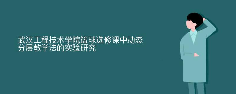 武汉工程技术学院篮球选修课中动态分层教学法的实验研究