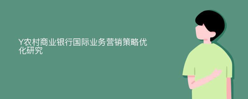 Y农村商业银行国际业务营销策略优化研究