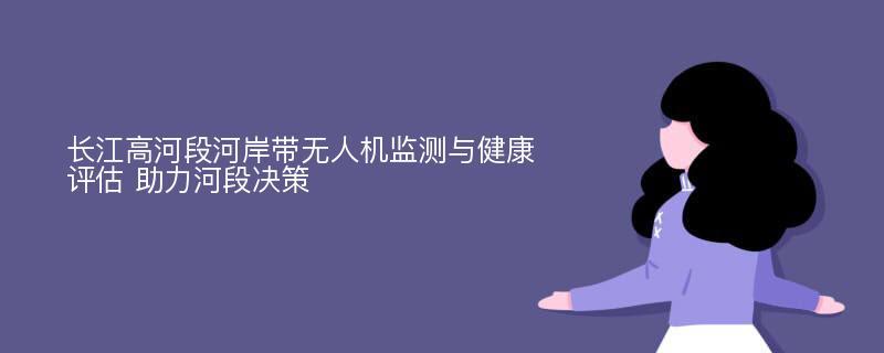 长江高河段河岸带无人机监测与健康评估 助力河段决策