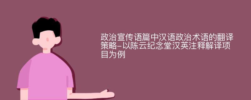 政治宣传语篇中汉语政治术语的翻译策略-以陈云纪念堂汉英注释解译项目为例